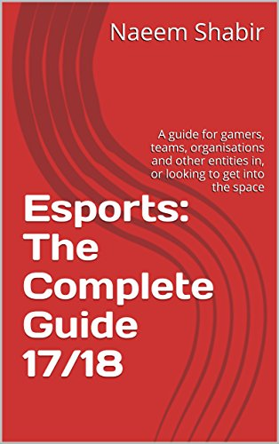 Esports: The Complete Guide 17/18: A guide for gamers, teams, organisations and other entities in, or looking to get into the space